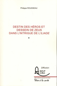 Philippe Rousseau - Destin des héros et dessein de Zeus dans l'intrigue de l'Iliade - 2 volumes.