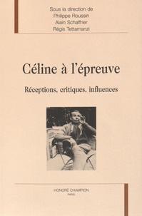Philippe Roussin et Alain Schaffner - Céline à l'épreuve - Réceptions, critiques, influences.