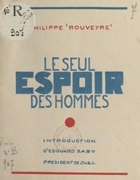 Philippe Rouveyre et Édouard Saby - Le seul espoir des hommes - Schéma d'un premier essai de Plan pour l'organisation de la société moderne ; des constitutions ; la morale matérielle.