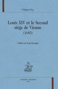 Philippe Roy - Louis XIV et le second siège de Vienne (1683).