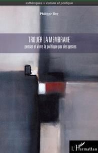 Philippe Roy - Trouer la membrane - Penser et vivre la politique par des gestes.