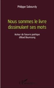 Philippe Sabourdy - Nous sommes le livre dissimulant ses mots - Autour de l'oeuvre poétique d'Abad Boumsong.