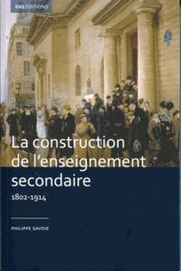 Philippe Savoie - La construction de l'enseignement secondaire (1802-1914) - Aux origines d'un service public.