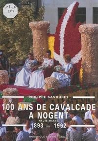 Philippe Savouret et Dominique Guéniot - 100 ans de cavalcade à Nogent (Haute-Marne), 1893-1992.