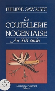 Philippe Savouret et Marcellin Bachalard - La coutellerie nogentaise au XIXe siècle.