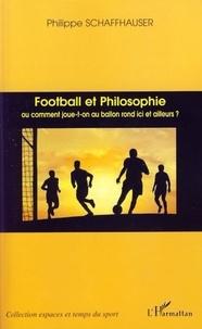 Philippe Schaffhauser - Football et Philosophie - Ou comment joue-t-on au ballon rond ici et ailleurs ?.