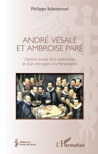 Philippe Scherpereel - André Vésale et Ambroise Paré - Destins croisés d'un anatomiste et d'un chirurgien de la Renaissance.