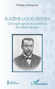 Philippe Scherpereel - Eugène-Louis Doyen - Chirurgien génial et scandaleux de la Belle Epoque.