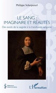 Philippe Scherpereel - Le sang : imaginaire et réalités - Des excès de la saignée à la transfusion sanguine.