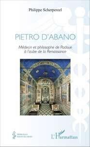 Philippe Scherpereel - Pietro d'Abano - Médecin et phiolosophe de Padoue à l'aube de la Renaissance.