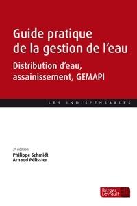Philippe Schmidt et Arnaud Pélissier - Guide pratique de la gestion de l'eau - Distribution d'eau, assainissement, GEMAPI.