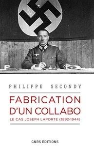Philippe Secondy - Fabrication d'un collabo - Le cas Joseph Laporte, 1892-1944.