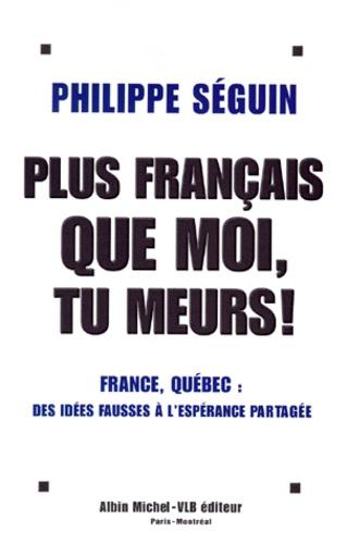 Philippe Séguin - PLUS FRANCAIS QUE MOI, TU MEURS ! France, Québec, des idées fausses à l'espérance partagée.