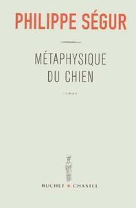 Philippe Ségur - Métaphysique du chien.
