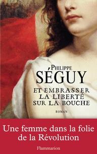 Philippe Séguy - Et embrasser la liberté sur la bouche.
