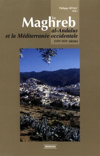 Philippe Sénac - Le Maghreb - Al-Andalus et la Méditerranée occidentale (VIIIe-XIIIe siècle).