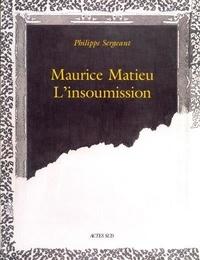 Philippe Sergeant - Maurice Matieu - L'insoumission.