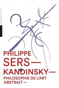 Philippe Sers - Kandinsky, philosophie de l'art abstrait - Peinture, poésie, scénographie.