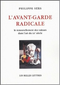 Philippe Sers - L'Avant-garde radicale - Le renouvellement des valeurs dans l'art du XXe siècle.