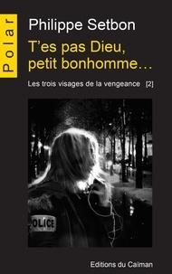 Philippe Setbon - Les trois visages de la vengeance Tome 2 : T'es pas Dieu, petit bonhomme....