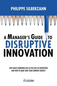 Philippe Silberzahn - A Manager's Guide to disruptive innovation - Why Great Companies Fail in the Face of Disruption and How to Make Sure Your Company Doesn't.