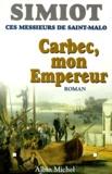 Philippe Simiot et Bernard Simiot - Ces messieurs de Saint-Malo  : Carbec, mon empereur!.
