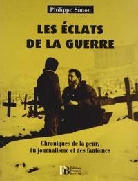 Philippe Simon - Les Eclats de la guerre - Chroniques de la peur, du journalisme et des fantômes.