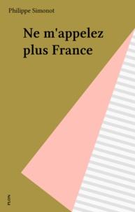 Philippe Simonnot - Ne m'appelez plus France.