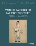 Philippe Sionneau - Vaincre la douleur par l'acupuncture selon les anciens.