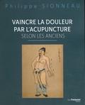 Philippe Sionneau - Vaincre la douleur par l'acupunture selon les Anciens.