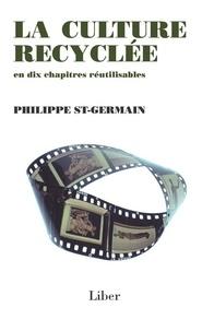 Philippe St-Germain - Culture recyclée (La) - La culture recyclée en dix chapitres réutilisables.