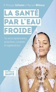Philippe Stéfanini et Myriam Willemse - La santé par l'eau froide - Ses vertus dynamisantes, préventives, curatives et régénératrices.