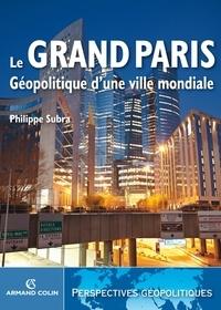 Philippe Subra - Le Grand Paris - Géopolitique d'une ville mondiale.
