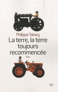 Philippe Tabary - La terre, la terre toujours recommencée.