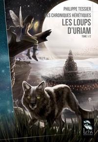 Philippe Tessier - Les chroniques hérétiques Tome 1 : Les loups d'Uriam.