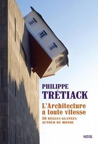 Philippe Trétiack - L'architecture à toute vitesse - 56 règles glanées autour du monde.