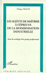 Philippe Trouvé - Les agents de maîtrise à l'épreuve de la modernisation industrielle - Essai de sociologie d'un groupe professionnel.