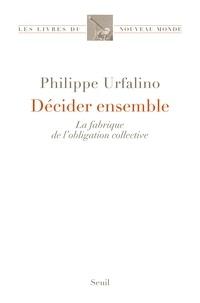 Philippe Urfalino - Décider ensemble - La fabrique de l'obligation collective.