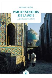 Philippe Valéry - Par les sentiers de la soie - A pied jusqu'en Chine.