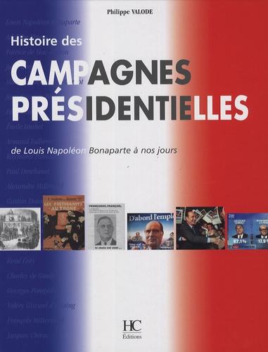 Philippe Valode - Histoire des campagnes présidentielles - De Louis Napoléon Bonaparte à nos jours.