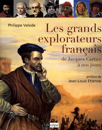 Philippe Valode - Les Grands Explorateurs français - De Jacques Cartier à nos jours.