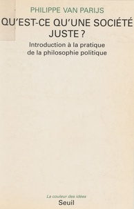 Philippe Van Parijs - QU'EST-CE QU'UNE SOCIETE JUSTE ? Introduction à la pratique de la philosophie politique.