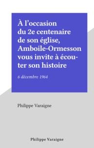 Philippe Varaigne - À l'occasion du 2e centenaire de son église, Amboile-Ormesson vous invite à écouter son histoire - 6 décembre 1964.