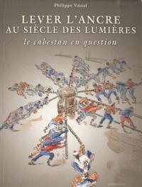 Philippe Vassal - Lever l'ancre au siècle des lumières - Le cabestan en question.