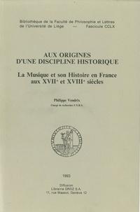 Philippe Vendrix - Aux origines d'une discipline historique - La musique et son histoire en France aux XVIIe et XVIIIe siècles.