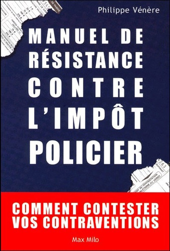 Philippe Vénère - Manuel de résistance contre l'impôt policier - Comment contester vos contraventions.