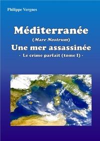 Philippe Vergnes - MÉDITERRANÉE (MARE NOSTRUM) : UNE MER ASSASSINÉE - LE CRIME PARFAIT (TOME I).