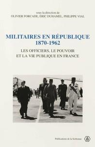 Philippe Vial et Eric Duhamel - Militaires en République, 1870-1962 - Les officiers, le pouvoir et la vie publique en France.