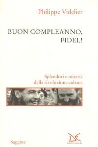 Philippe Videlier - Buon Compleanno, Fidel ! - Splendori e miserie della rivoluzione cubana.