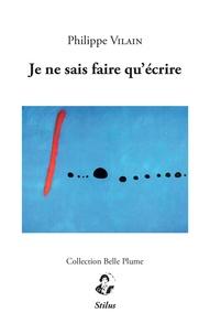 Philippe Vilain - JE NE SAIS FAIRE QU'éCRIRE.